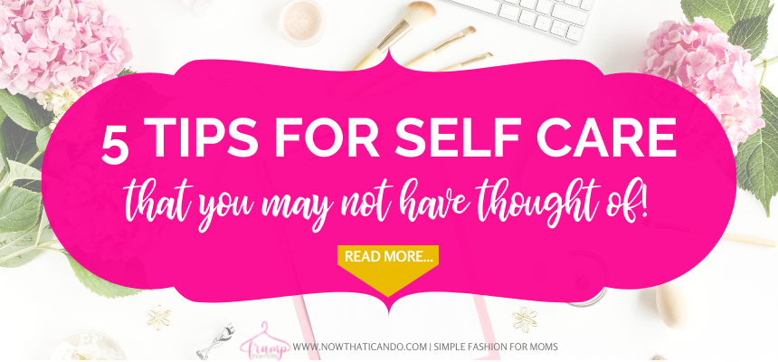 Five quick and easy tips for self care for moms